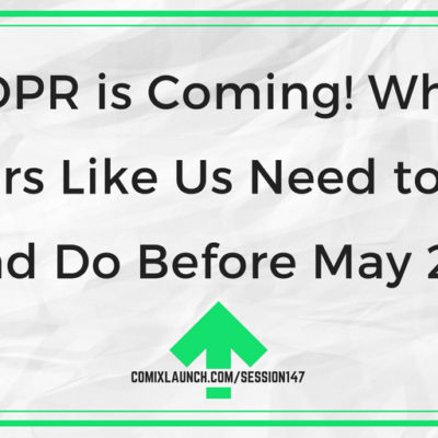 147 – GDPR is Coming! What Creators Like Us Need to Know and Do Before May 25!